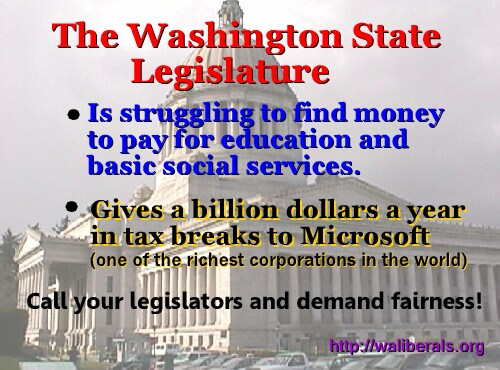 Microsoft, one of the richest corporations in the world, gets a billion dollars a year in tax breaks from the Washington State legislature, which is struggling to find money to pay for education and basic social services
