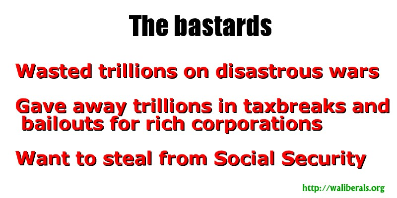 Wasted trillions on disastrous wars, Gave away trillions in taxbreaks and bailouts for rich corporations, Want to steal from Social Security