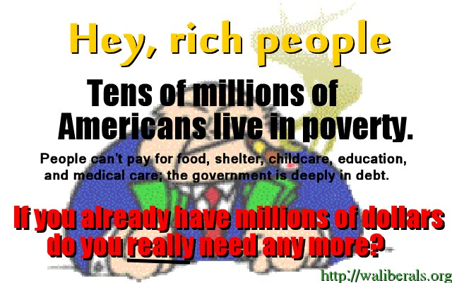 Hey Rich People, tens of millions of Americans live in poverty. People can't pay for food, shelter, childcare, education, and medical care; the government is deeply in debt. If you already have millions of dollars, do you really need any more?